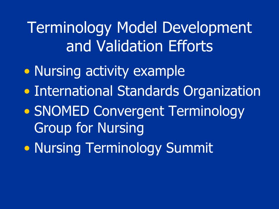 Terminology Model Development and Validation Efforts Nursing activity example International Standards Organization SNOMED Convergent Terminology Group for Nursing Nursing Terminology Summit