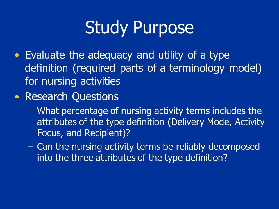 Study Purpose Evaluate the adequacy and utility of a type definition (required parts of a terminology model) for nursing activities Research Questions