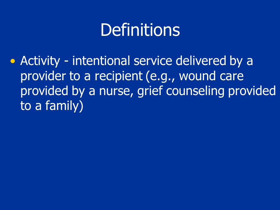 Definitions Activity - intentional service delivered by a provider to a recipient (e.g., wound care provided by a nurse, grief counseling provided to