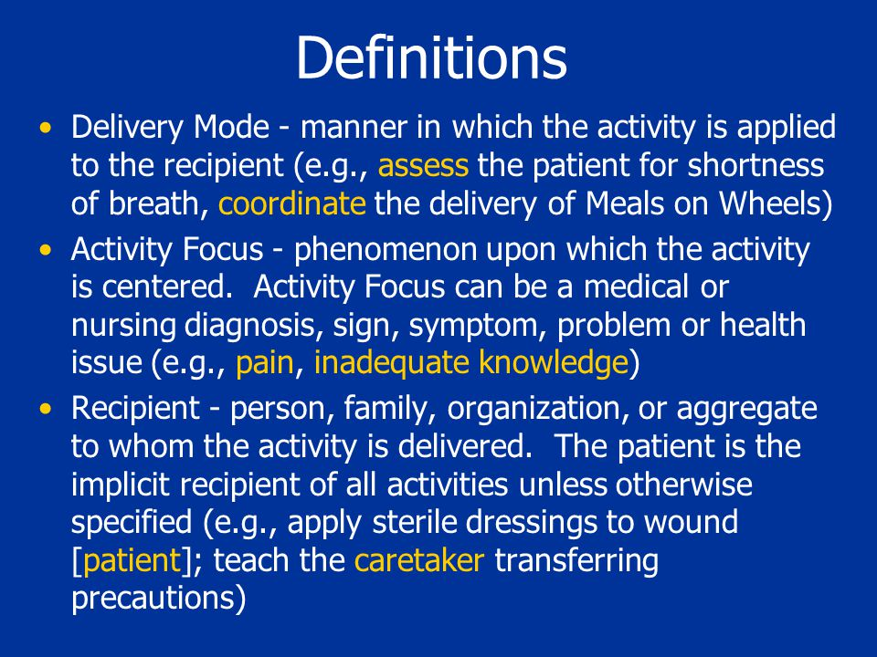 Definitions Delivery Mode - manner in which the activity is applied to the recipient (e.g., assess the patient for shortness of breath, coordinate the