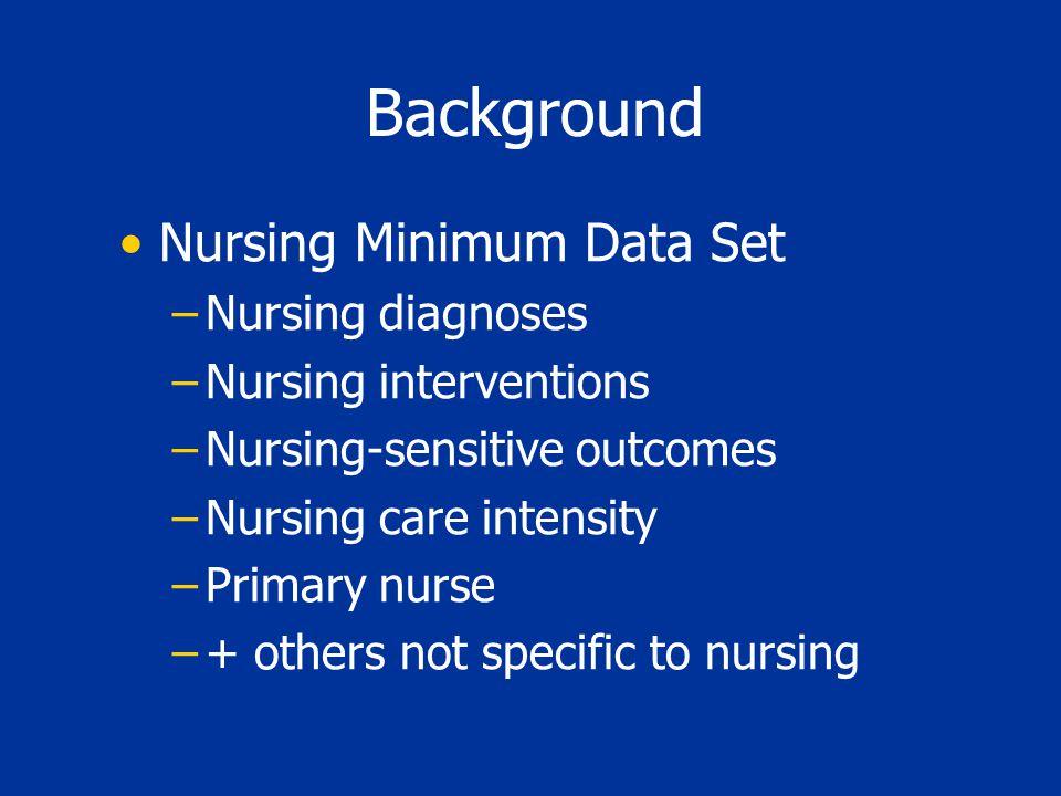 Background Nursing Minimum Data Set –Nursing diagnoses –Nursing interventions –Nursing-sensitive outcomes –Nursing care intensity –Primary nurse –+ ot