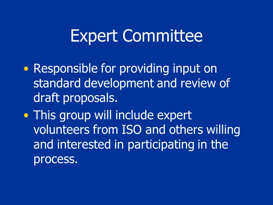 Expert Committee Responsible for providing input on standard development and review of draft proposals. This group will include expert volunteers from