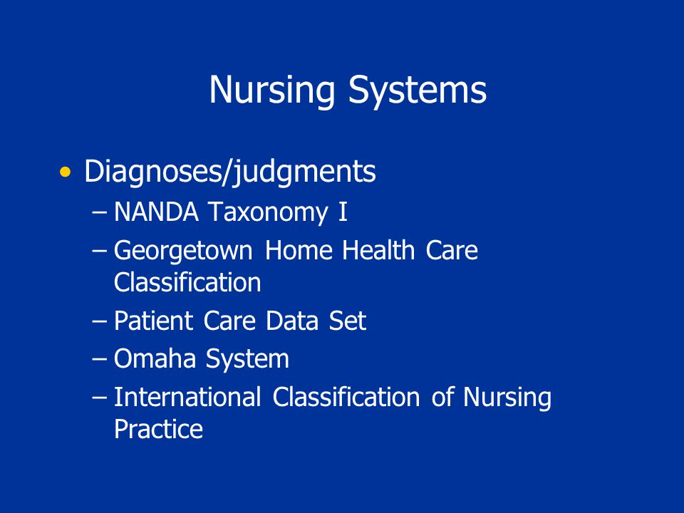 Nursing Systems Diagnoses/judgments –NANDA Taxonomy I –Georgetown Home Health Care Classification –Patient Care Data Set –Omaha System –International