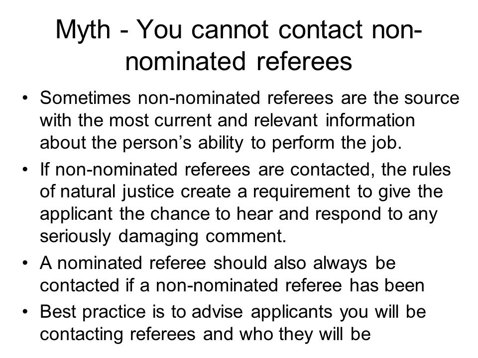 Myth - You cannot contact non- nominated referees Sometimes non-nominated referees are the source with the most current and relevant information about the person's ability to perform the job.
