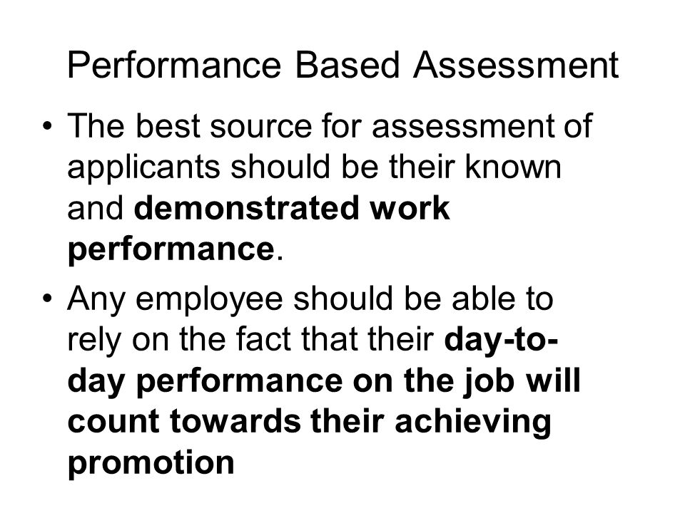 Performance Based Assessment The best source for assessment of applicants should be their known and demonstrated work performance.