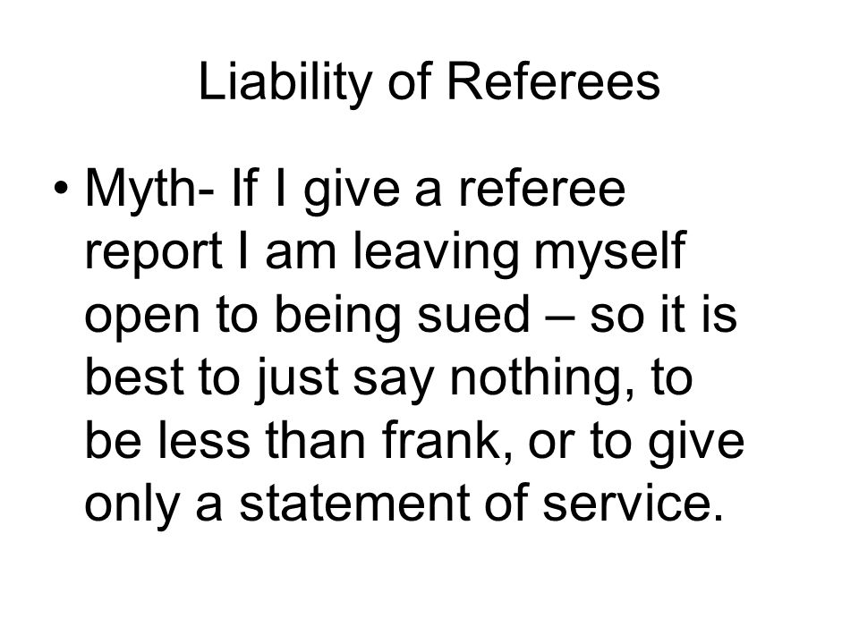 Liability of Referees Myth- If I give a referee report I am leaving myself open to being sued – so it is best to just say nothing, to be less than frank, or to give only a statement of service.