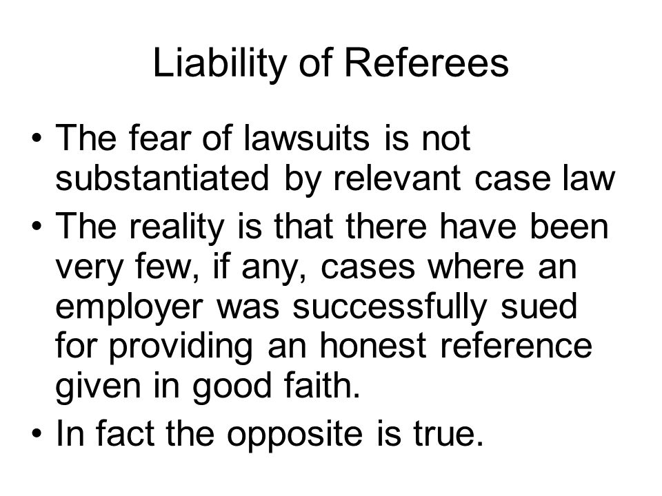 Liability of Referees The fear of lawsuits is not substantiated by relevant case law The reality is that there have been very few, if any, cases where an employer was successfully sued for providing an honest reference given in good faith.