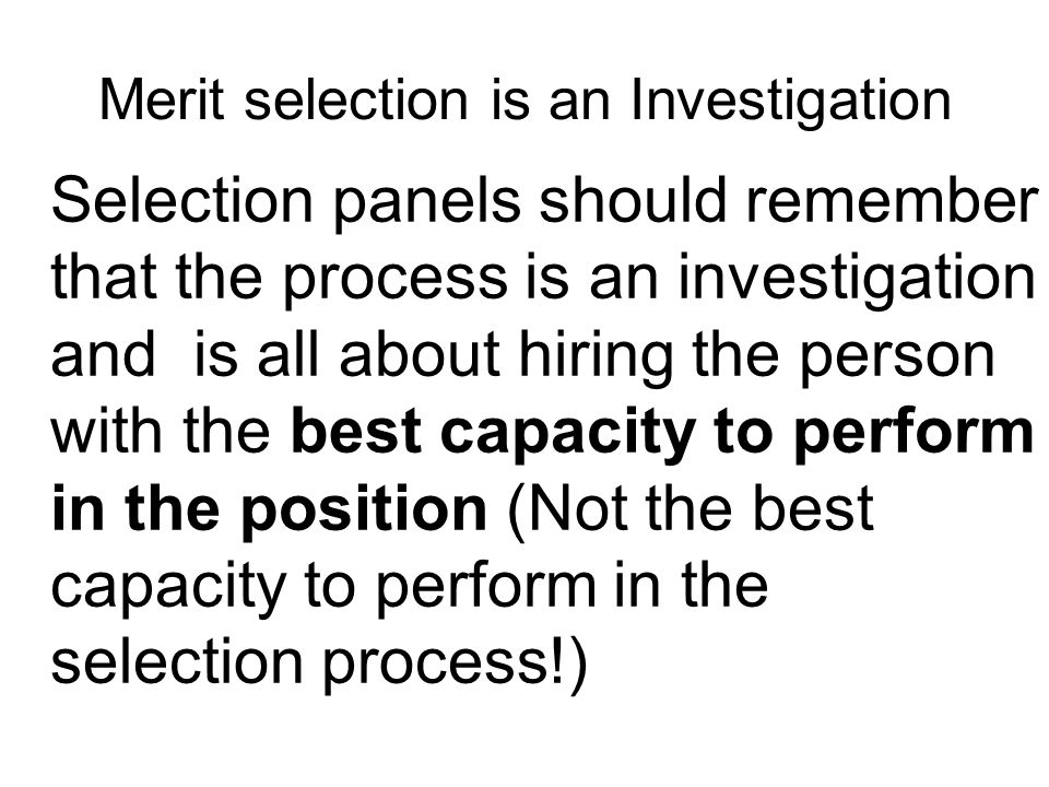 Merit selection is an Investigation Selection panels should remember that the process is an investigation and is all about hiring the person with the best capacity to perform in the position (Not the best capacity to perform in the selection process!)