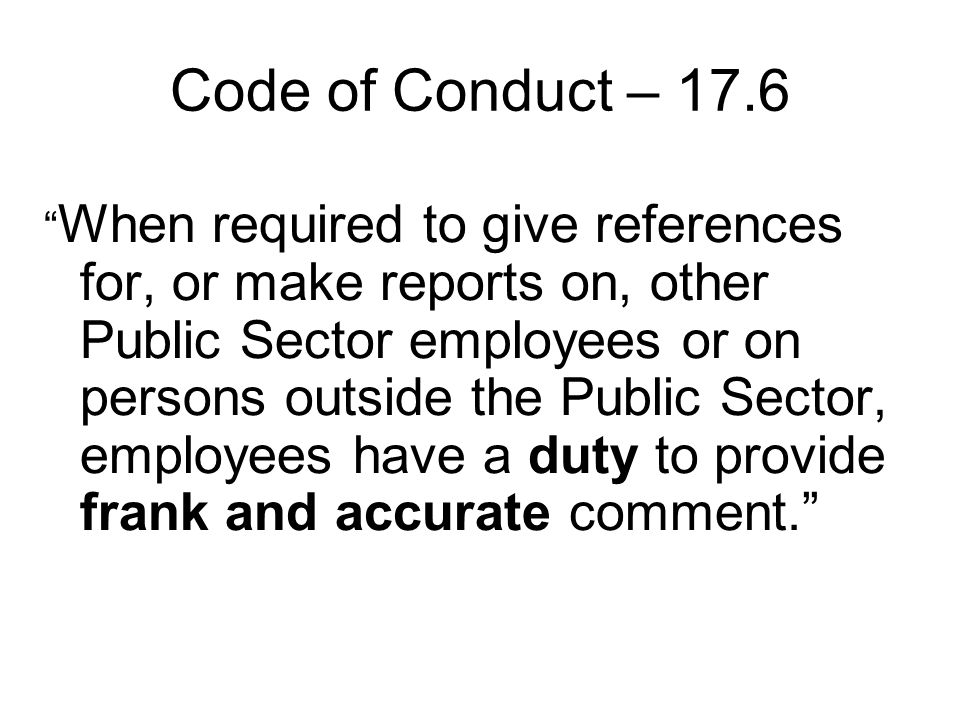 Code of Conduct – 17.6 When required to give references for, or make reports on, other Public Sector employees or on persons outside the Public Sector, employees have a duty to provide frank and accurate comment.