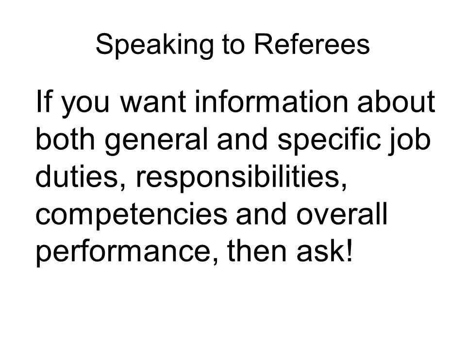 Speaking to Referees If you want information about both general and specific job duties, responsibilities, competencies and overall performance, then ask!