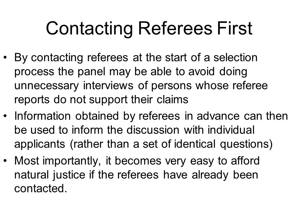 Contacting Referees First By contacting referees at the start of a selection process the panel may be able to avoid doing unnecessary interviews of persons whose referee reports do not support their claims Information obtained by referees in advance can then be used to inform the discussion with individual applicants (rather than a set of identical questions) Most importantly, it becomes very easy to afford natural justice if the referees have already been contacted.