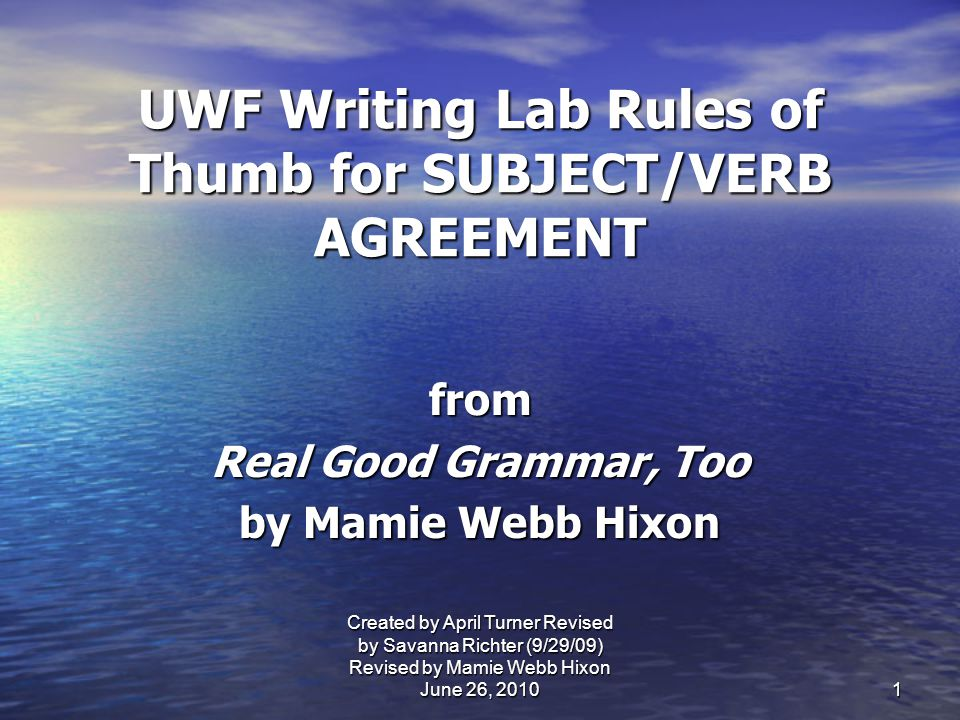 UWF Writing Lab Rules of Thumb for SUBJECT/VERB AGREEMENT from Real Good Grammar, Too by Mamie Webb Hixon 1 Created by April Turner Revised by Savanna Richter (9/29/09) Revised by Mamie Webb Hixon June 26, 2010