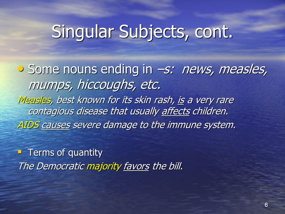Singular Subjects, cont. Some nouns ending in –s: news, measles, mumps, hiccoughs, etc.