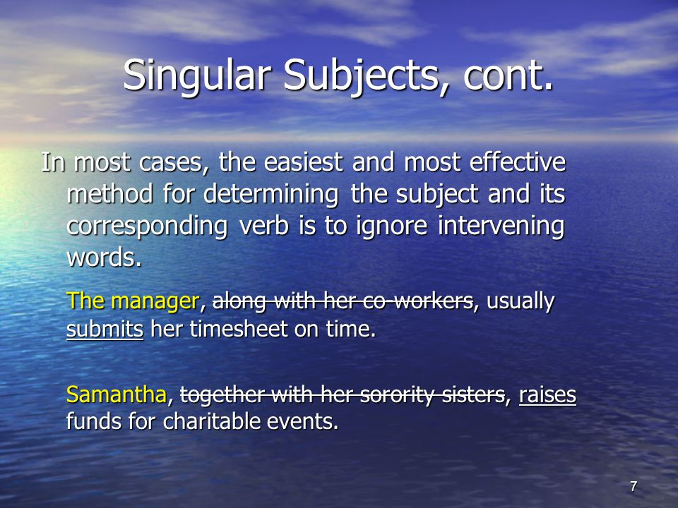 Singular Subjects, cont. In most cases, the easiest and most effective method for determining the subject and its corresponding verb is to ignore inte