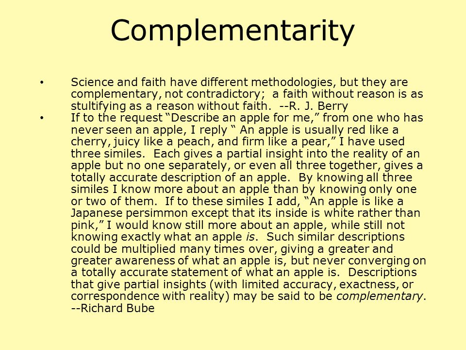 Complementarity Science and faith have different methodologies, but they are complementary, not contradictory; a faith without reason is as stultifyin