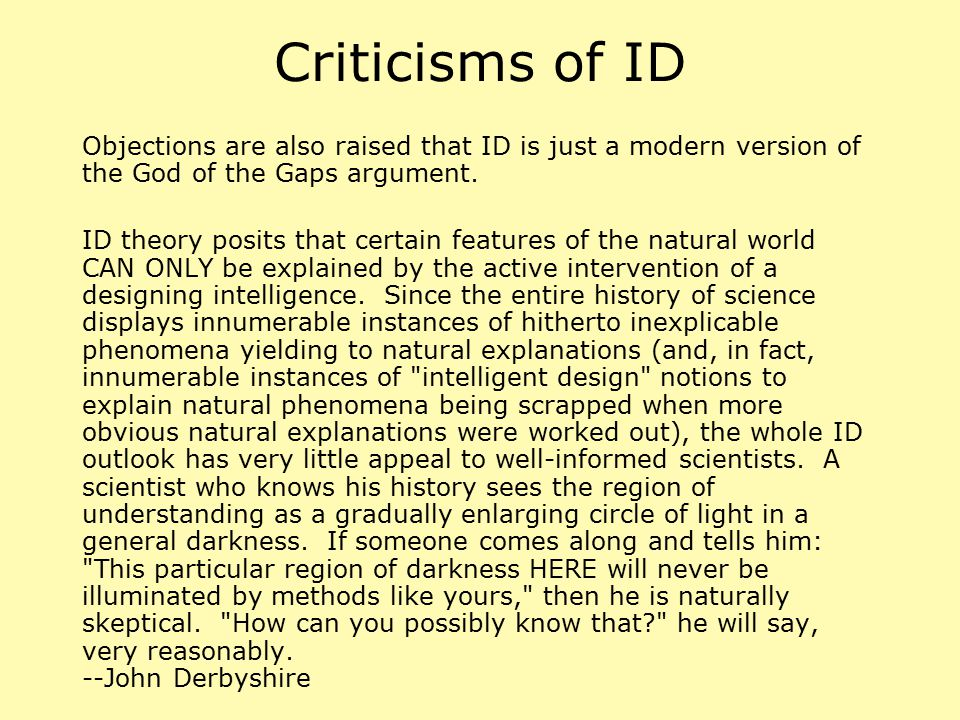 Criticisms of ID Objections are also raised that ID is just a modern version of the God of the Gaps argument. ID theory posits that certain features o