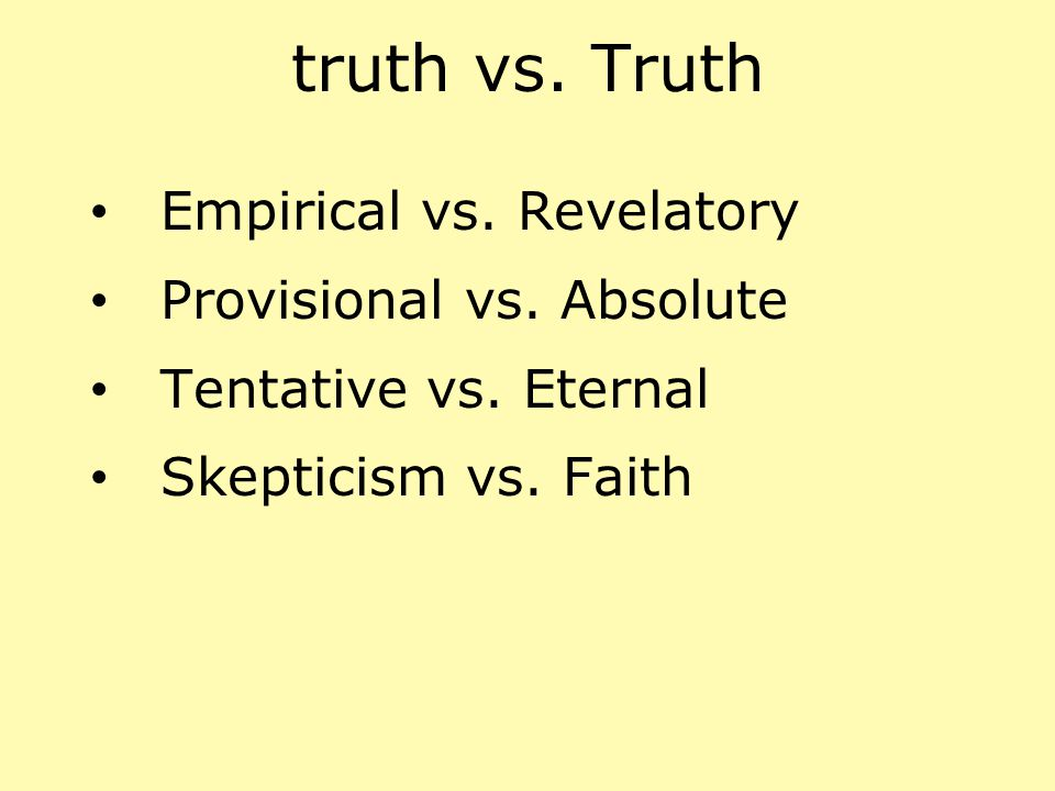 truth vs. Truth Empirical vs. Revelatory Provisional vs. Absolute Tentative vs. Eternal Skepticism vs. Faith