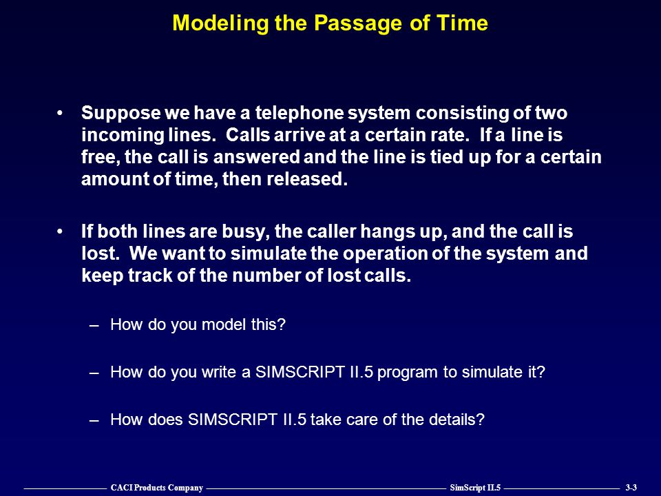 —————————— CACI Products Company ————————————————————————————— SimScript II.5 —————————————— 3-14 The Timing Routine (continued) Wait statement transfers control back to time.r Time.r –Changes time.a to the current time plus waiting time.