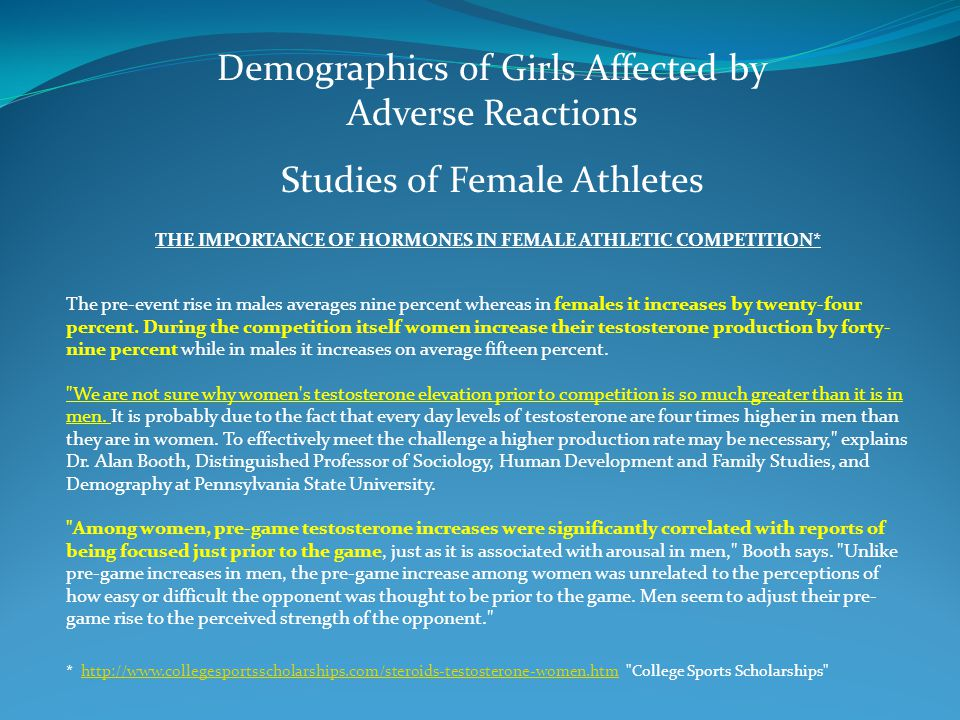 Demographics of Girls Affected by Adverse Reactions Studies of Female Athletes THE IMPORTANCE OF HORMONES IN FEMALE ATHLETIC COMPETITION* The pre-event rise in males averages nine percent whereas in females it increases by twenty-four percent.
