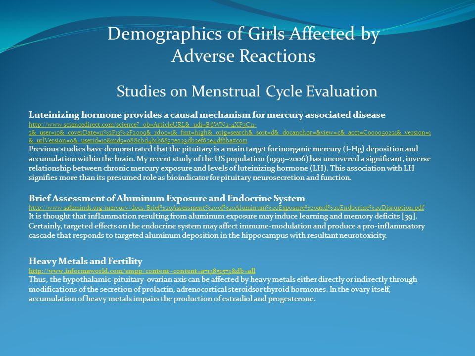 Demographics of Girls Affected by Adverse Reactions Studies on Menstrual Cycle Evaluation Luteinizing hormone provides a causal mechanism for mercury associated disease http://www.sciencedirect.com/science?_ob=ArticleURL&_udi=B6WN2-4XP3C11- 2&_user=10&_coverDate=11%2F13%2F2009&_rdoc=1&_fmt=high&_orig=search&_sort=d&_docanchor=&view=c&_acct=C000050221&_version=1 &_urlVersion=0&_userid=10&md5=088cbd4b1b6837e023db2ef62e4df6ba#cor1 http://www.sciencedirect.com/science?_ob=ArticleURL&_udi=B6WN2-4XP3C11- 2&_user=10&_coverDate=11%2F13%2F2009&_rdoc=1&_fmt=high&_orig=search&_sort=d&_docanchor=&view=c&_acct=C000050221&_version=1 &_urlVersion=0&_userid=10&md5=088cbd4b1b6837e023db2ef62e4df6ba#cor1 Previous studies have demonstrated that the pituitary is a main target for inorganic mercury (I-Hg) deposition and accumulation within the brain.