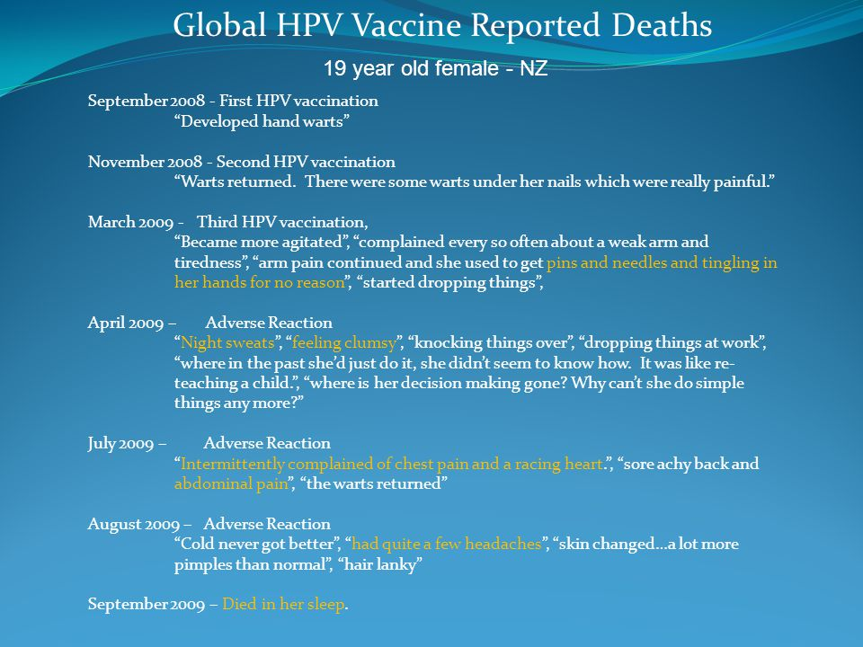 Global HPV Vaccine Reported Deaths 19 year old female - NZ September 2008 - First HPV vaccination Developed hand warts November 2008 - Second HPV vaccination Warts returned.