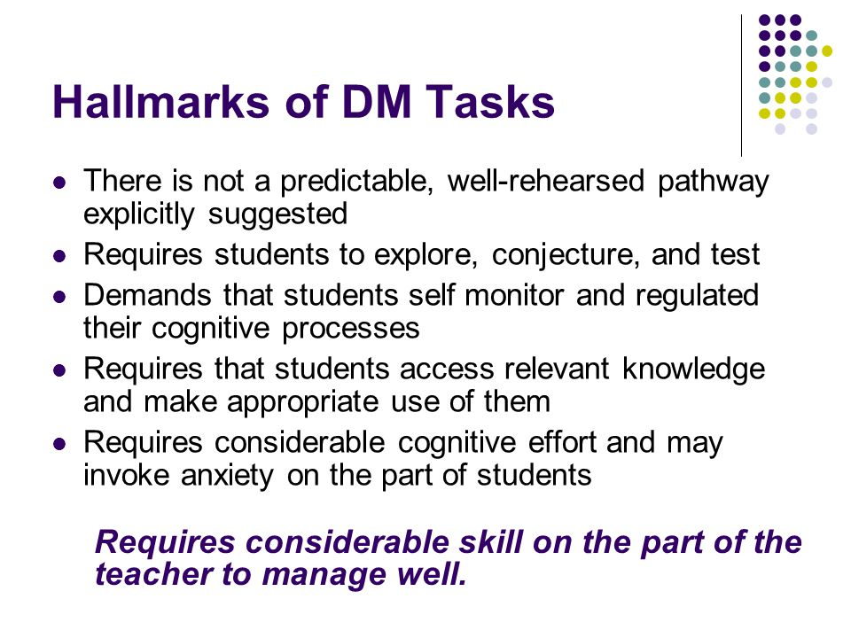 Hallmarks of DM Tasks There is not a predictable, well-rehearsed pathway explicitly suggested Requires students to explore, conjecture, and test Deman