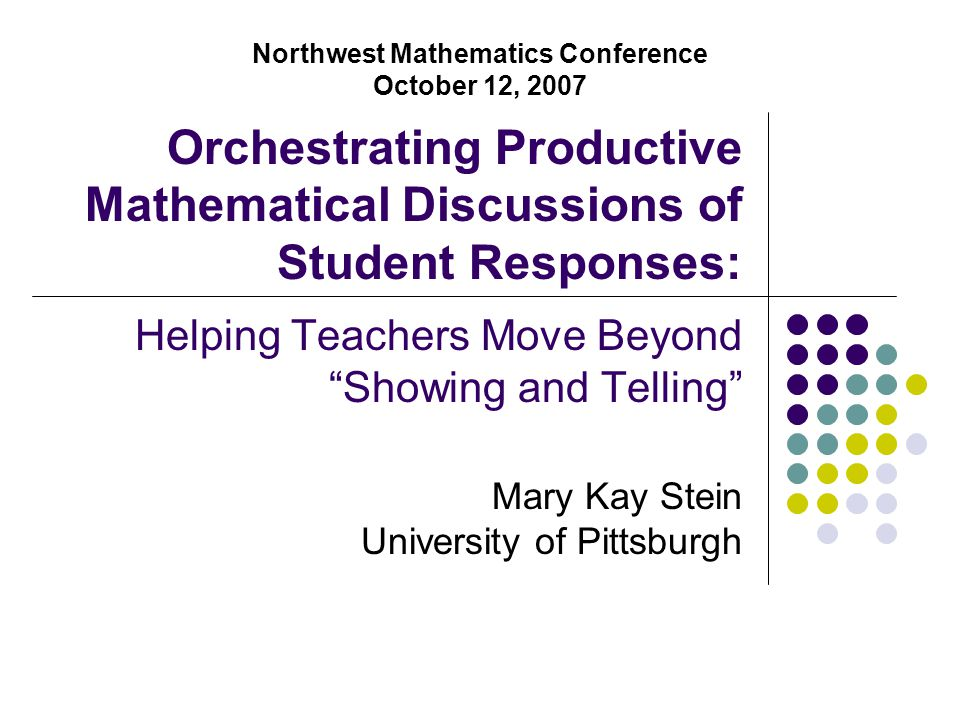 "Orchestrating Productive Mathematical Discussions of Student Responses: Helping Teachers Move Beyond ""Showing and Telling"" Mary Kay Stein University o"