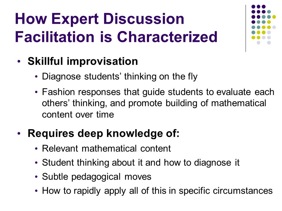 How Expert Discussion Facilitation is Characterized Skillful improvisation Diagnose students' thinking on the fly Fashion responses that guide student
