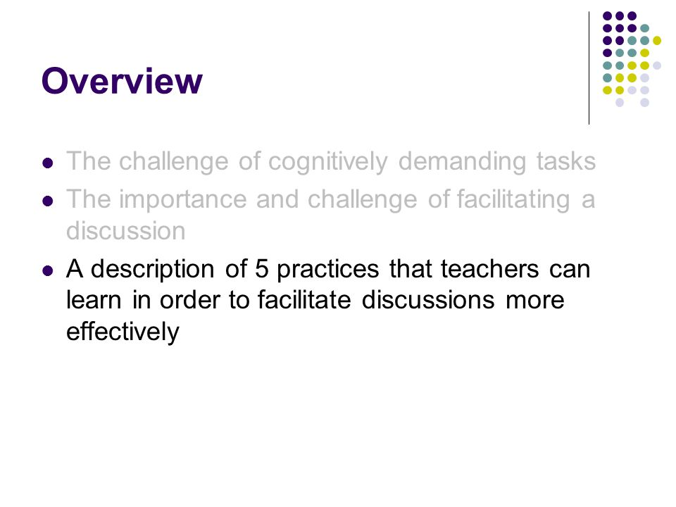 Overview The challenge of cognitively demanding tasks The importance and challenge of facilitating a discussion A description of 5 practices that teac