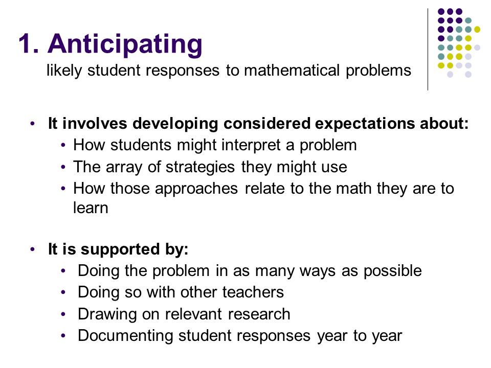 1. Anticipating likely student responses to mathematical problems It involves developing considered expectations about: How students might interpret a