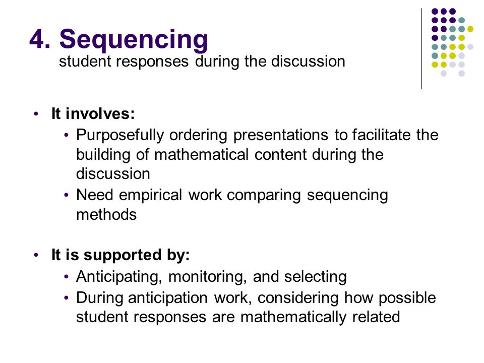 4. Sequencing student responses during the discussion It involves: Purposefully ordering presentations to facilitate the building of mathematical cont