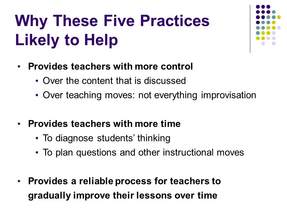 Why These Five Practices Likely to Help Provides teachers with more control Over the content that is discussed Over teaching moves: not everything imp