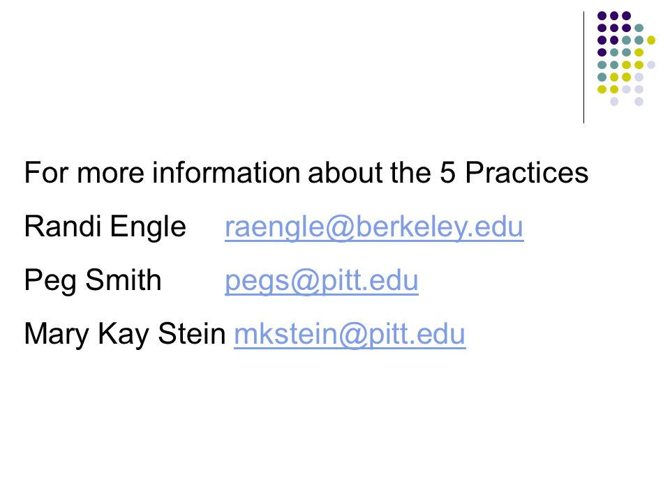 For more information about the 5 Practices Randi Engleraengle@berkeley.eduraengle@berkeley.edu Peg Smithpegs@pitt.edupegs@pitt.edu Mary Kay Stein mkst