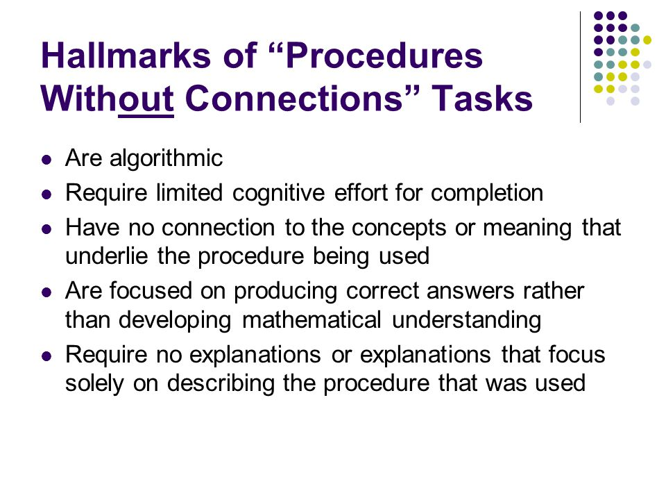"Hallmarks of ""Procedures Without Connections"" Tasks Are algorithmic Require limited cognitive effort for completion Have no connection to the concepts"