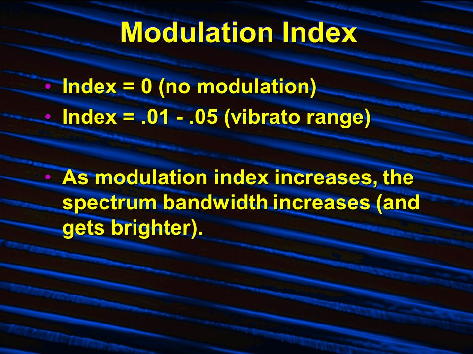 Modulation Index Index = 0 (no modulation)Index = 0 (no modulation) Index =.01 -.05 (vibrato range)Index =.01 -.05 (vibrato range) As modulation index increases, the spectrum bandwidth increases (and gets brighter).As modulation index increases, the spectrum bandwidth increases (and gets brighter).
