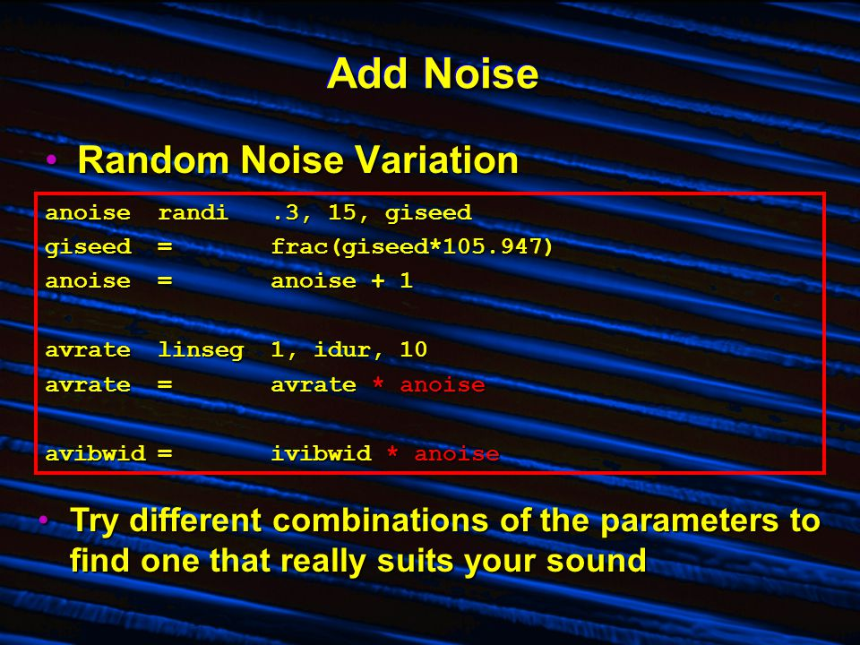Add Noise Random Noise VariationRandom Noise Variation anoiserandi.3, 15, giseed giseed=frac(giseed*105.947) anoise=anoise + 1 avratelinseg1, idur, 10 avrate=avrate * anoise avibwid=ivibwid * anoise Try different combinations of the parameters to find one that really suits your soundTry different combinations of the parameters to find one that really suits your sound