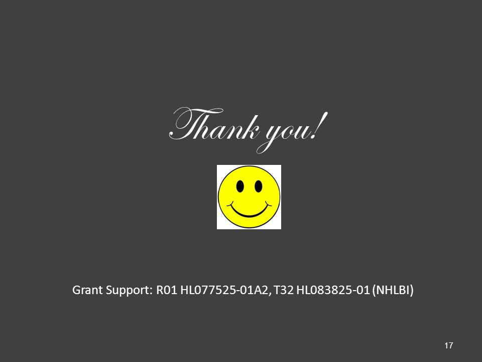 Thank you! Grant Support: R01 HL077525-01A2, T32 HL083825-01 (NHLBI) 17