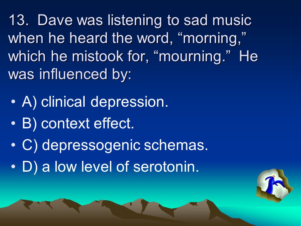 "13. Dave was listening to sad music when he heard the word, ""morning,"" which he mistook for, ""mourning."" He was influenced by: A) clinical depression."