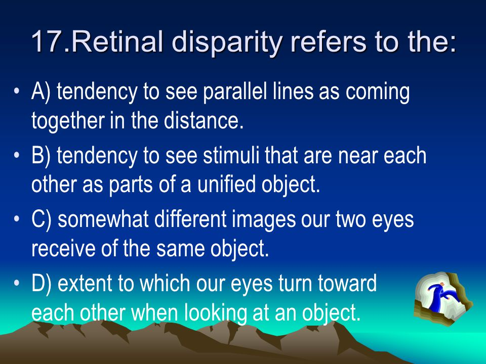 17.Retinal disparity refers to the: A) tendency to see parallel lines as coming together in the distance.