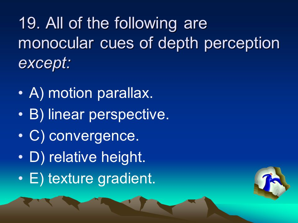 19. All of the following are monocular cues of depth perception except: A) motion parallax. B) linear perspective. C) convergence. D) relative height.
