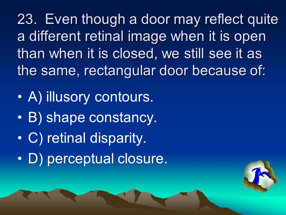 23. Even though a door may reflect quite a different retinal image when it is open than when it is closed, we still see it as the same, rectangular do