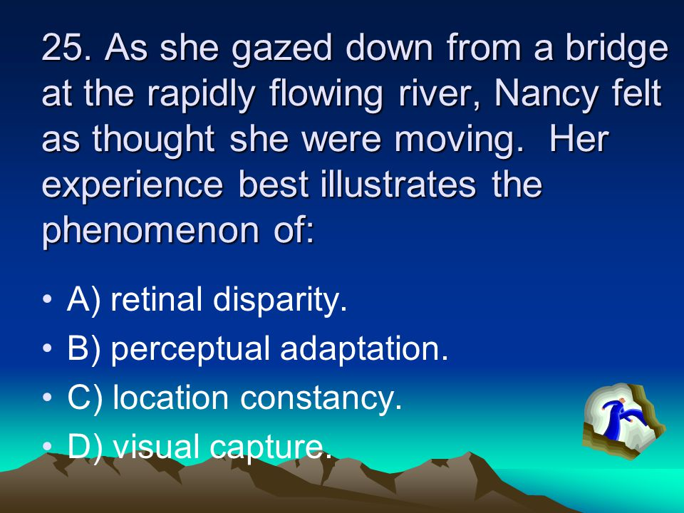 25. As she gazed down from a bridge at the rapidly flowing river, Nancy felt as thought she were moving. Her experience best illustrates the phenomeno