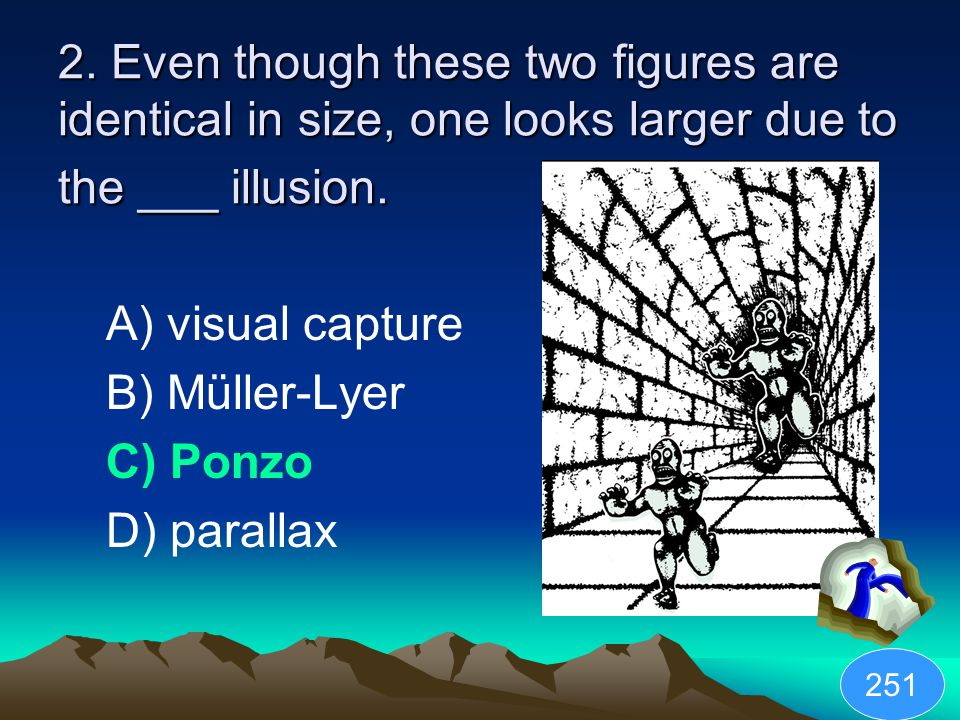 2. Even though these two figures are identical in size, one looks larger due to the ___ illusion.