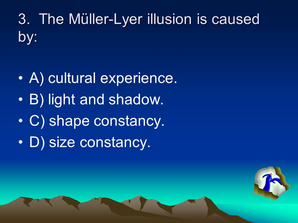 3. The Müller-Lyer illusion is caused by: A) cultural experience. B) light and shadow. C) shape constancy. D) size constancy.