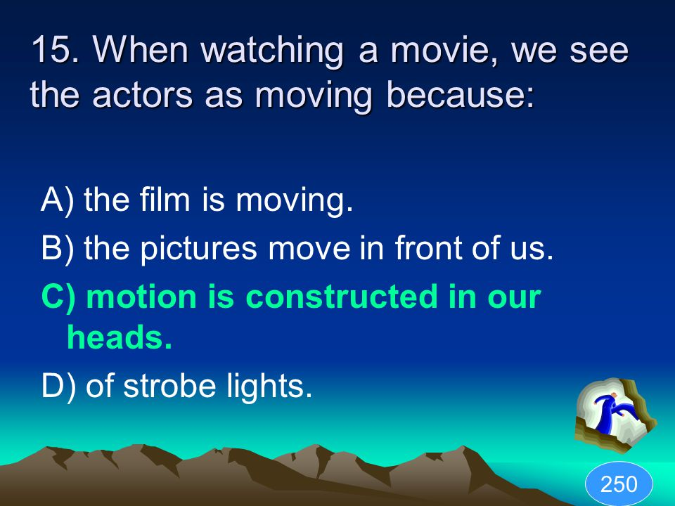 15. When watching a movie, we see the actors as moving because: A) the film is moving.