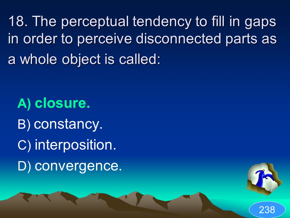 18. The perceptual tendency to fill in gaps in order to perceive disconnected parts as a whole object is called: A) closure. B) constancy. C) interpos