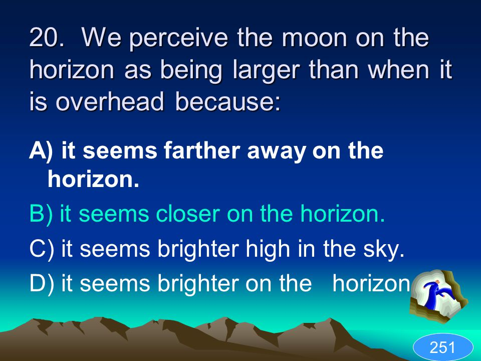 20. We perceive the moon on the horizon as being larger than when it is overhead because: A) it seems farther away on the horizon. B) it seems closer