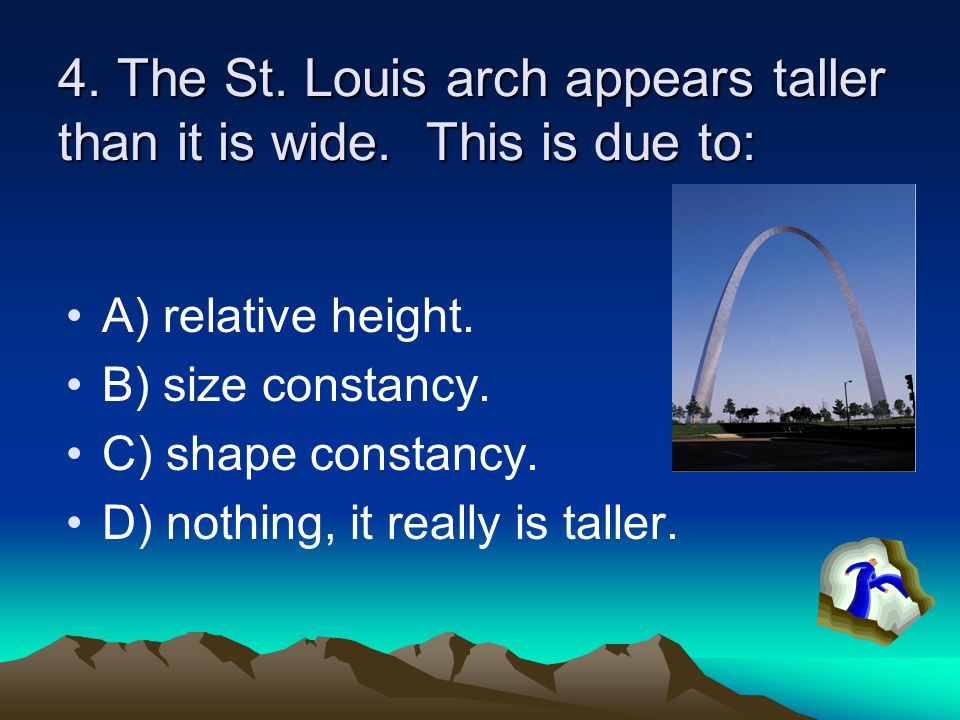 4. The St. Louis arch appears taller than it is wide. This is due to: A) relative height. B) size constancy. C) shape constancy. D) nothing, it really