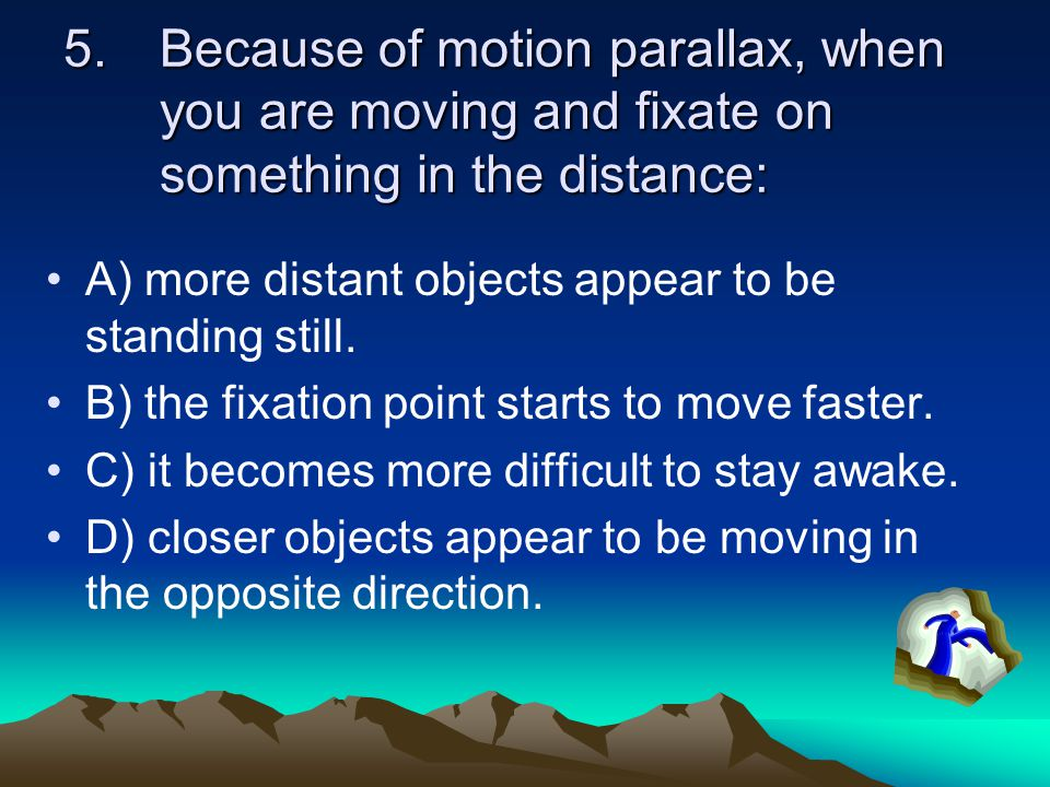 5.Because of motion parallax, when you are moving and fixate on something in the distance: A) more distant objects appear to be standing still.