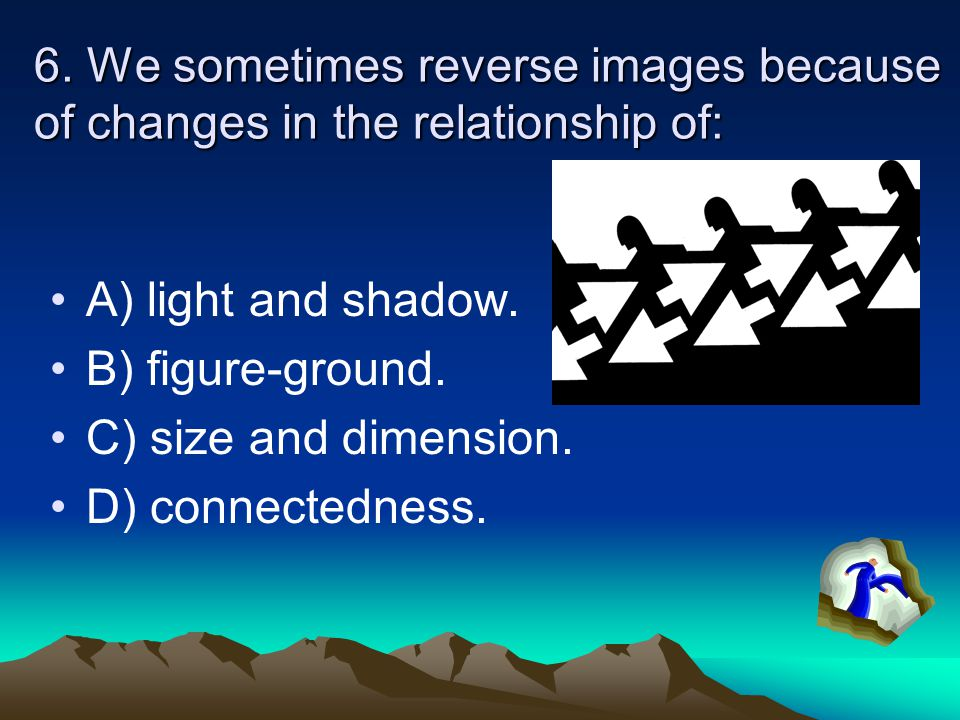 6. We sometimes reverse images because of changes in the relationship of: A) light and shadow.